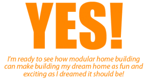 Yes! I'm ready to see how modular home building can make building my dream home as fun and exciting as I dreamed it should be!