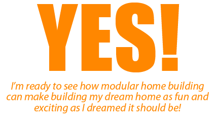 Yes! I'm ready to see how manufactured homes can make building my dream home as fun and exciting as I dreamed it should be!